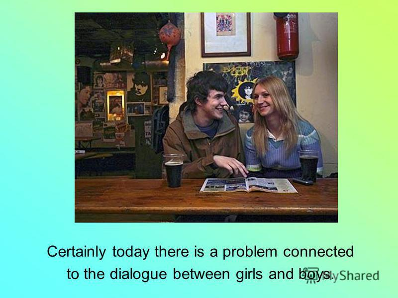 Certainly today there is a problem connected to the dialogue between girls and boys.