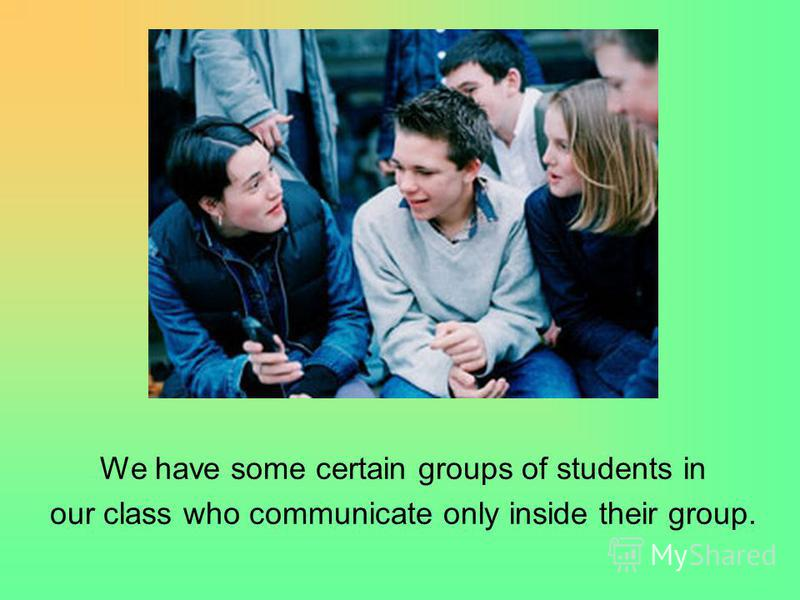 We have some certain groups of students in our class who communicate only inside their group.