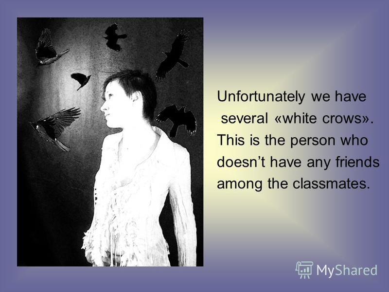 Unfortunately we have several «white crows». This is the person who doesnt have any friends among the classmates.