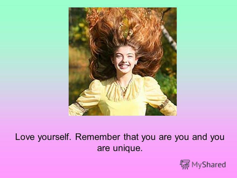 Love yourself. Remember that you are you and you are unique.