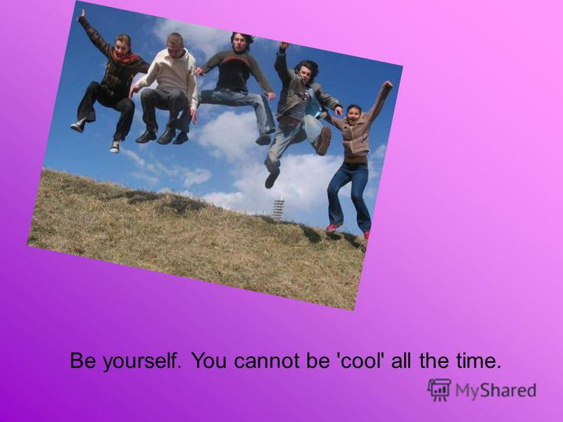 Be yourself. You cannot be 'cool' all the time.
