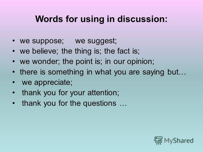 Words for using in discussion: we suppose; we suggest; we believe; the thing is; the fact is; we wonder; the point is; in our opinion; there is something in what you are saying but… we appreciate; thank you for your attention; thank you for the quest