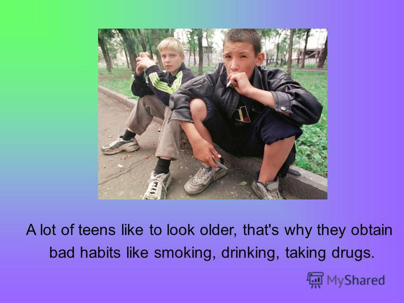 A lot of teens like to look older, that's why they obtain bad habits like smoking, drinking, taking drugs.