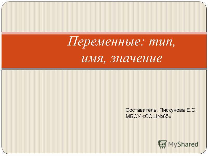Переменные: тип, имя, значение Составитель: Пискунова Е.С. МБОУ «СОШ65»