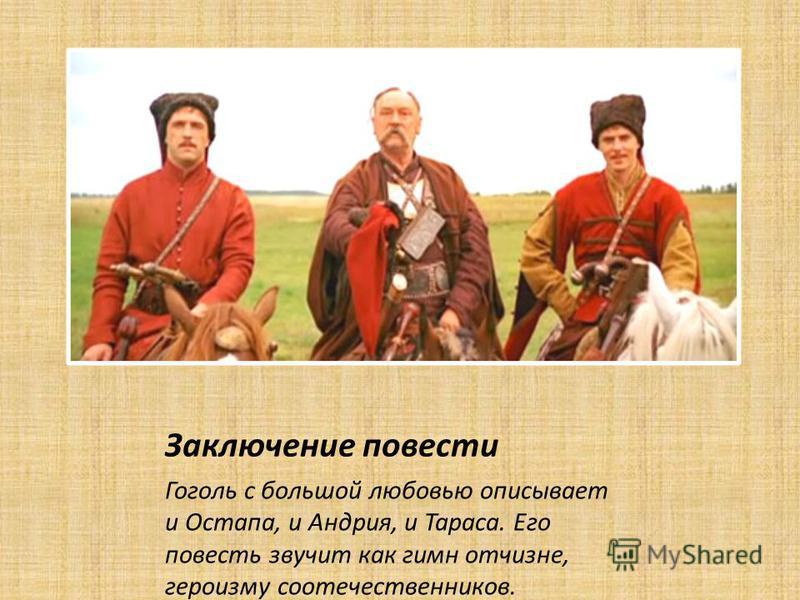 Заключение повести Гоголь с большой любовью описывает и Остапа, и Андрия, и Тараса. Его повесть звучит как гимн отчизне, героизму соотечественников.