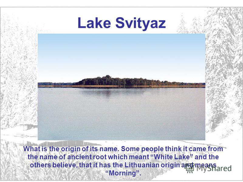 Lake Svityaz What is the origin of its name. Some people think it came from the name of ancient root which meant White Lake and the others believe, that it has the Lithuanian origin and means Morning.