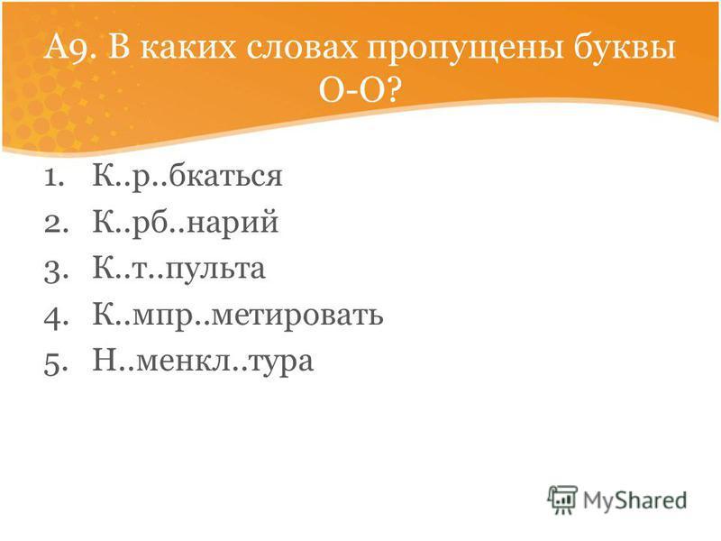 А9. В каких словах пропущены буквы О-О? 1.К..р..браться 2.К..рб..нарий 3.К..т..пульта 4.К..мпр..матировать 5.Н..менял..тура