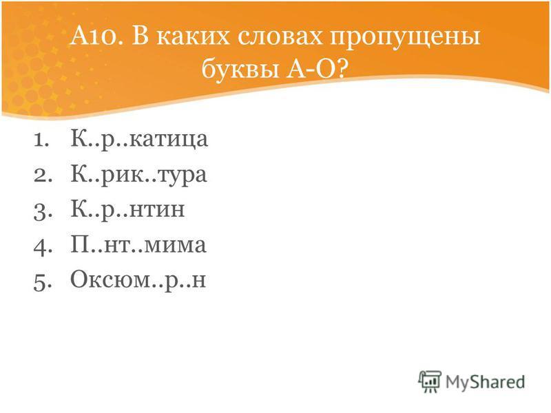 А10. В каких словах пропущены буквы А-О? 1.К..р..катица 2.К..рик..тура 3.К..р..энтин 4.П..нт..мима 5.Оксюм..р..н