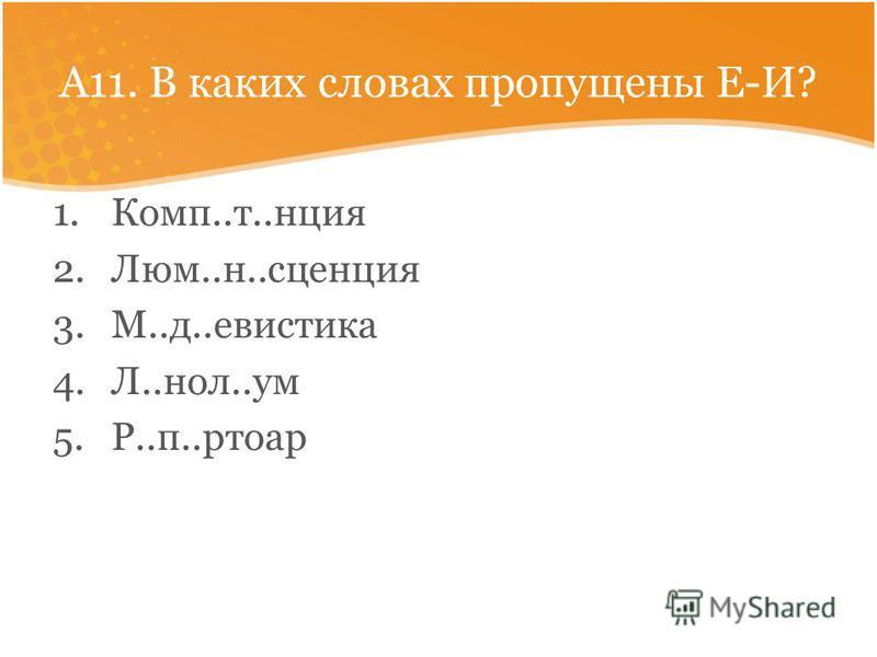 А11. В каких словах пропущены Е-И? 1.Комп..т..унция 2.Люм..н..сцеунция 3.М..д..евистика 4.Л..ноль..ум 5.Р..п..ртоар