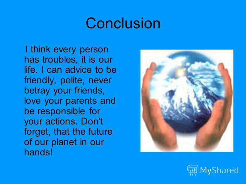 Conclusion I think every person has troubles, it is our life. I can advice to be friendly, polite, never betray your friends, love your parents and be responsible for your actions. Don't forget, that the future of our planet in our hands!