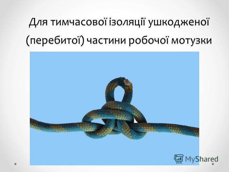 Для тимчасової ізоляції ушкодженої (перебитої) частини робочої мотузки