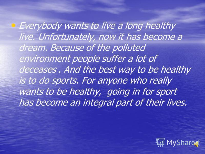 Everybody wants to live a long healthy live. Unfortunately, now it has become a dream. Because of the polluted environment people suffer a lot of deceases. And the best way to be healthy is to do sports. For anyone who really wants to be healthy, goi