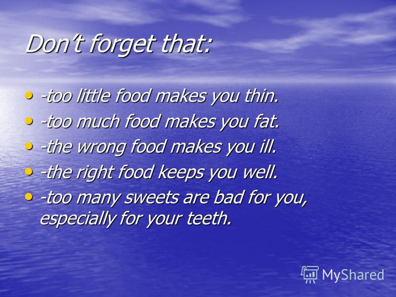 Dont forget that: -too little food makes you thin. -too little food makes you thin. -too much food makes you fat. -too much food makes you fat. -the wrong food makes you ill. -the wrong food makes you ill. -the right food keeps you well. -the right f