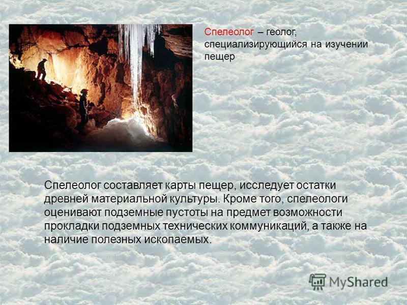 Спелеолог – геолог, специализирующийся на изучении пещер Спелеолог составляет карты пещер, исследует остатки древней материальной культуры. Кроме того, спелеологи оценивают подземные пустоты на предмет возможности прокладки подземных технических комм