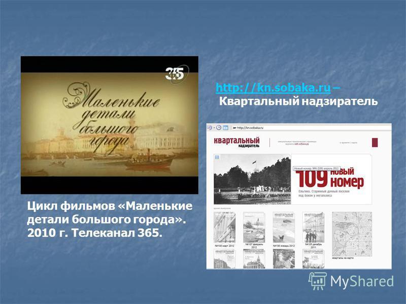 Цикл фильмов «Маленькие детали большого города». 2010 г. Телеканал 365. http://kn.sobaka.ruhttp://kn.sobaka.ru – Квартальный надзиратель