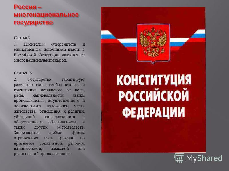 Статья 3 1. Носителем суверенитета и единственным источником власти в Российской Федерации является ее многонациональный народ. Статья 19 2. Государство гарантирует равенство прав и свобод человека и гражданина независимо от пола, расы, национальност