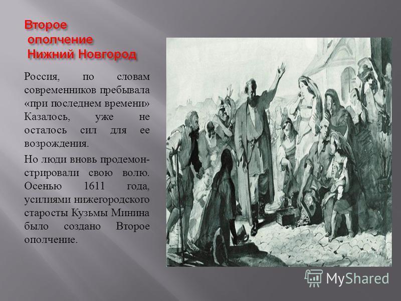 Россия, по словам современников пребывала « при последнем времени » Казалось, уже не осталось сил для ее возрождения. Но люди вновь продемонстрировали свою волю. Осенью 1611 года, усилиями нижегородского старосты Кузьмы Минина было создано Второе опо