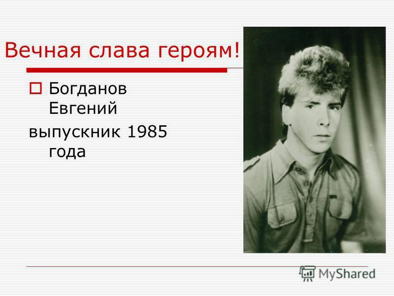 Вечная слава героям! Богданов Евгений выпускник 1985 года