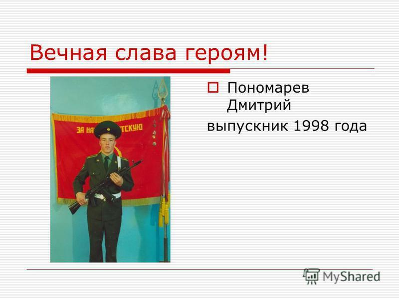Вечная слава героям! Пономарев Дмитрий выпускник 1998 года