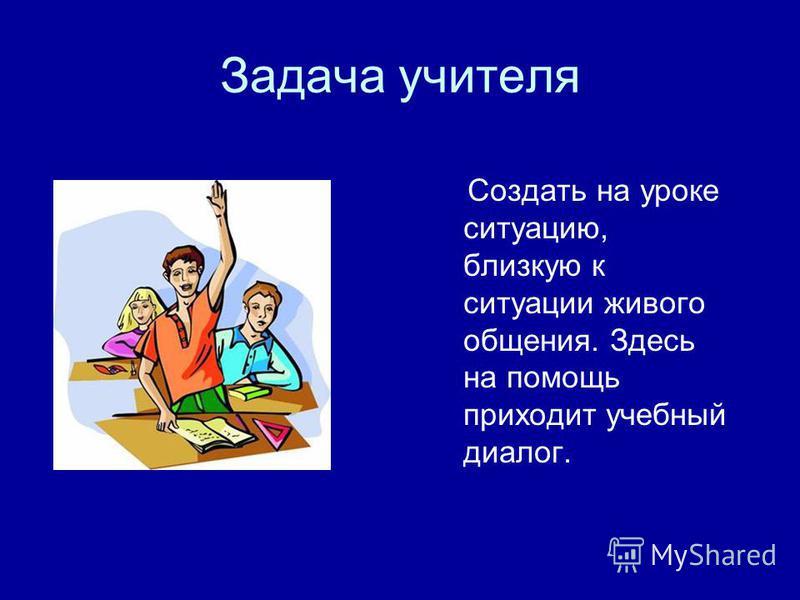 Задача учителя Создать на уроке ситуацию, близкую к ситуации живого общения. Здесь на помощь приходит учебный диалог.