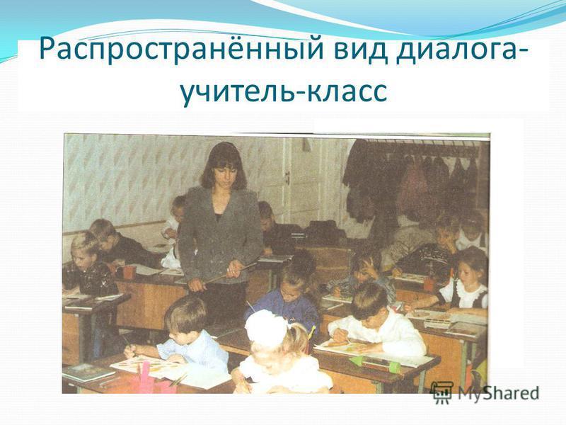Распространённый вид диалога- учитель-класс