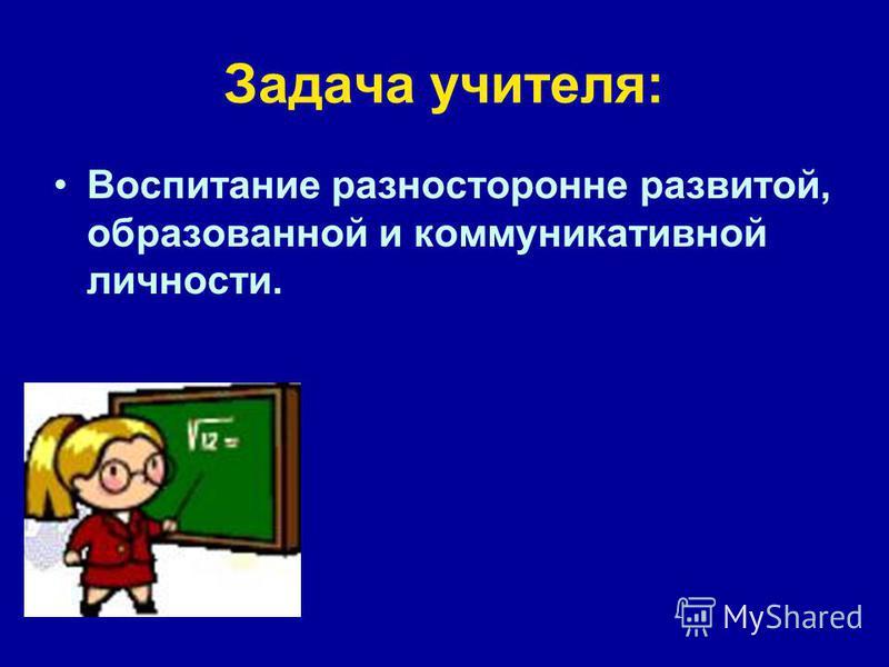 Задача учителя: Воспитание разносторонне развитой, образованной и коммуникативной личности.
