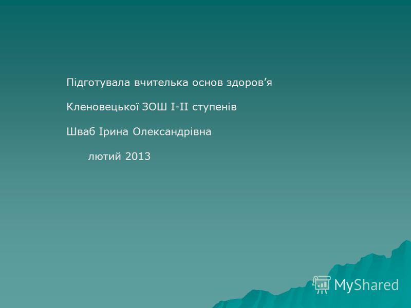 Підготувала вчителька основ здоровя Кленовецької ЗОШ І-ІІ ступенів Шваб Ірина Олександрівна лютий 2013