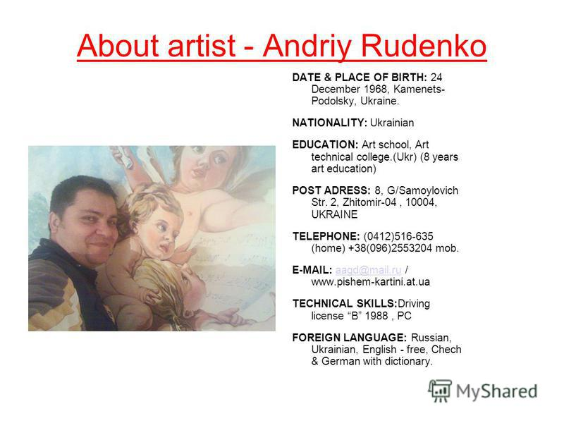 About artist - Andriy Rudenko DATE & PLACE OF BIRTH: 24 December 1968, Kamenets- Podolsky, Ukraine. NATIONALITY: Ukrainian EDUCATION: Art school, Аrt technical college.(Ukr) (8 years art education) POST ADRESS: 8, G/Samoylovich Str. 2, Zhitomir-04, 1