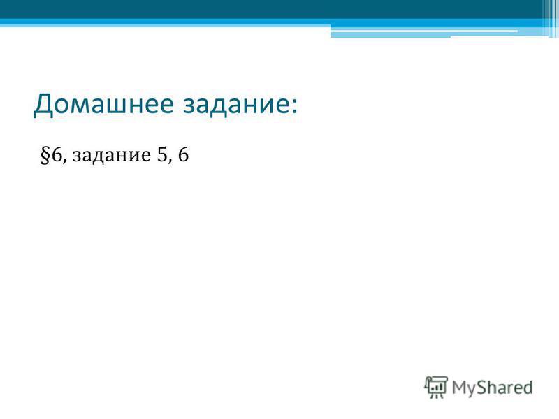 Домашнее задание: §6, задание 5, 6