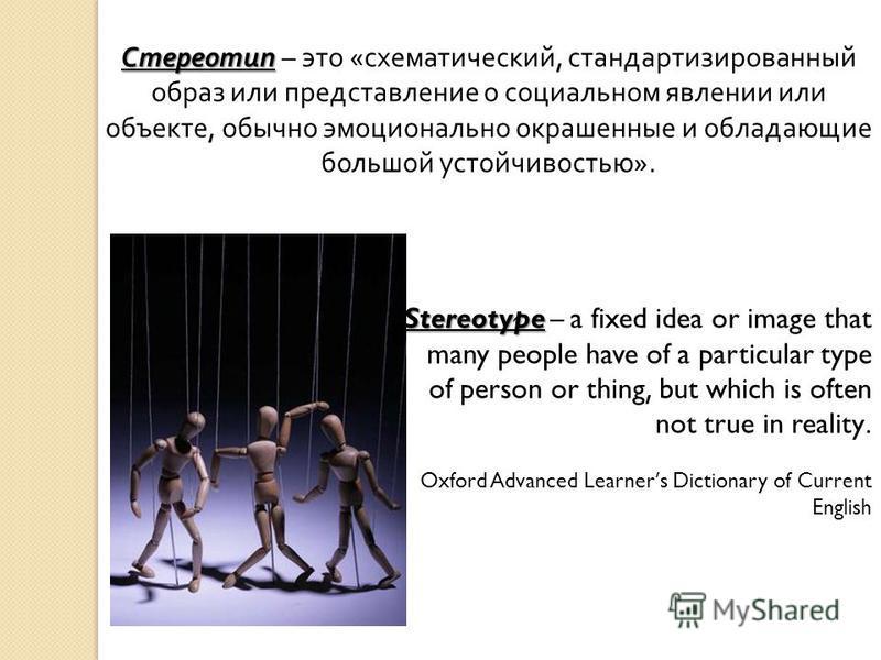 Стереотип Стереотип – это « схематический, стандартизированный образ или представление о социальном явлении или объекте, обычно эмоционально окрашенные и обладающие большой устойчивостью ». Stereotype Stereotype – a fixed idea or image that many peop