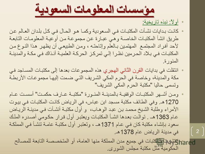 مؤسسات المعلومات السعودية أولاً : نبذه تاريخية : كانت بدايات نشأت المكتبات في السعودية وكما هو الحال في كل بلدان العالم عن طريق انشأ المكتبات الخاصة وهي عبارة عن مجموعة من أوعية المعلومات التابعة لأحد أفراد المجتمع المهتمين بالعلم وإتاحته ، ومن الطبي