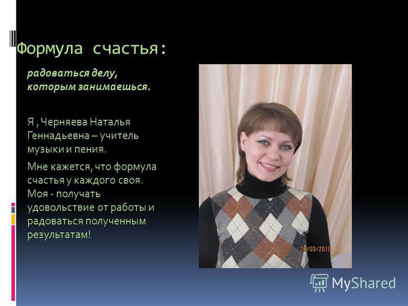 Формула счастья: радоваться делу, которым занимаешься. Я, Черняева Наталья Геннадьевна – учитель музыки и пения. Мне кажется, что формула счастья у каждого своя. Моя - получать удовольствие от работы и радоваться полученным результатам!