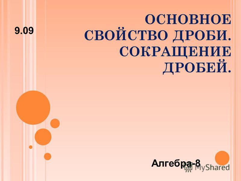 ОСНОВНОЕ СВОЙСТВО ДРОБИ. СОКРАЩЕНИЕ ДРОБЕЙ. 9.09 Алгебра-8