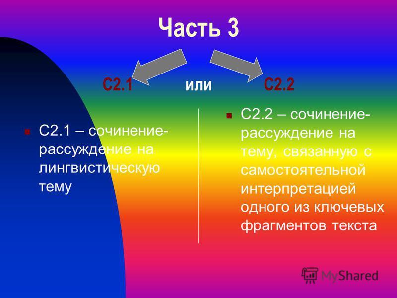Часть 3 С2.1 или С2.2 С2.1 – сочинение- рассуждение на лингвистическую тему С2.2 – сочинение- рассуждение на тему, связанную с самостоятельной интерпретацией одного из ключевых фрагментов текста