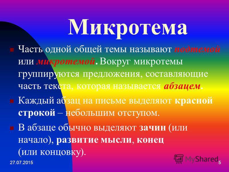 Микротема Часть одной общей темы называют подтемой или микротемой. Вокруг микротемы группируются предложения, составляющие часть текста, которая называется абзацем. Каждый абзац на письме выделяют красной строкой – небольшим отступом. В абзаце обычно