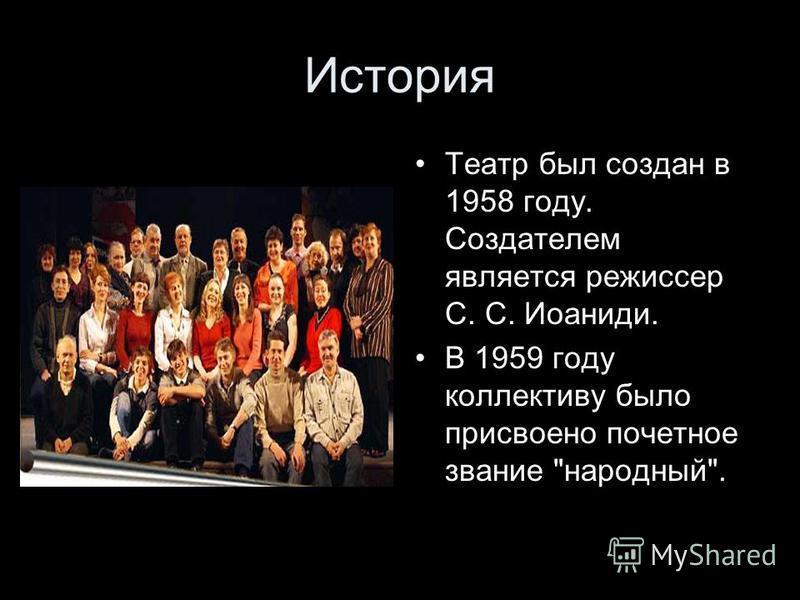 История Театр был создан в 1958 году. Создателем является режиссер С. С. Иоаниди. В 1959 году коллективу было присвоено почетное звание народный.