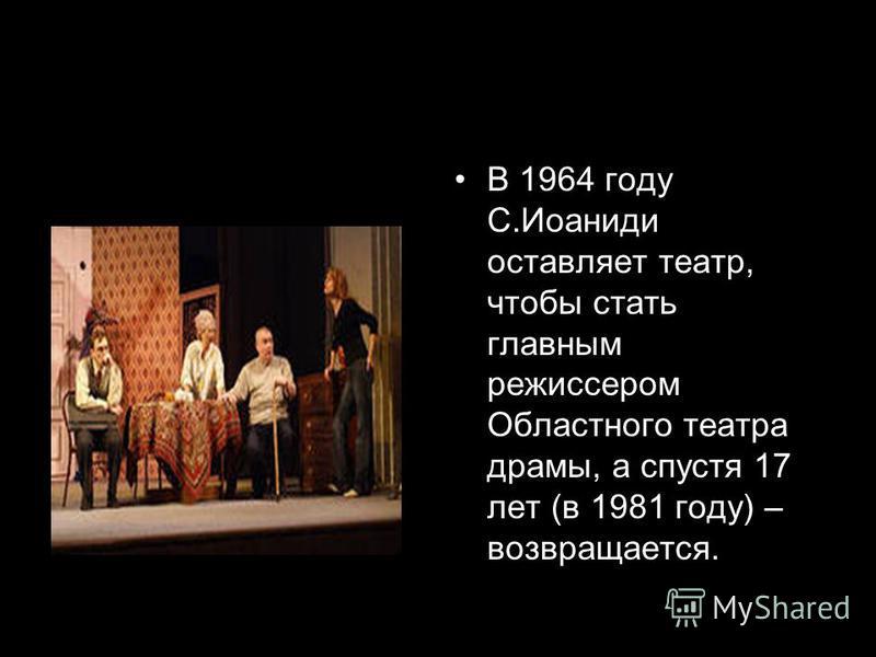 В 1964 году С.Иоаниди оставляет театр, чтобы стать главным режиссером Областного театра драмы, а спустя 17 лет (в 1981 году) – возвращается.