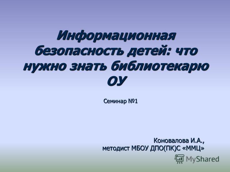 Информационная безопасность детей: что нужно знать библиотекарю ОУ Семинар 1 Коновалова И.А., методист МБОУ ДПО(ПК)С «ММЦ»