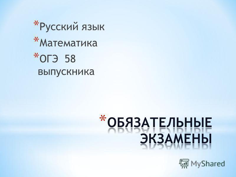 * Русский язык * Математика * ОГЭ 58 выпускника