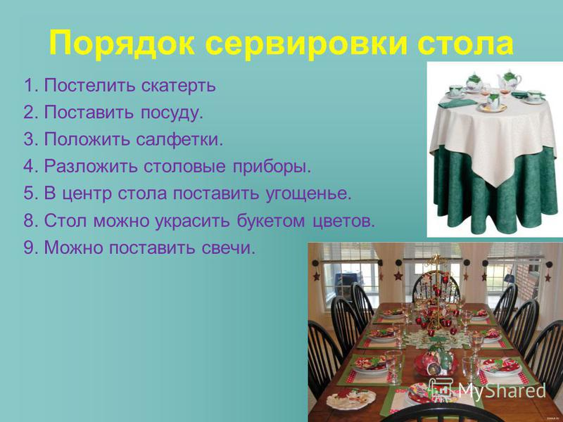 Порядок сервировки стола 1. Постелить скатерть 2. Поставить посуду. 3. Положить салфетки. 4. Разложить столовые приборы. 5. В центр стола поставить угощенье. 8. Стол можно украсить букетом цветов. 9. Можно поставить свечи.