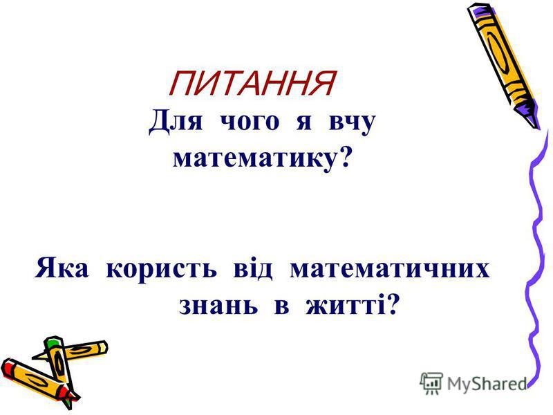 ПИТАННЯ Для чого я вчу математику? Яка користь від математичних знань в житті?