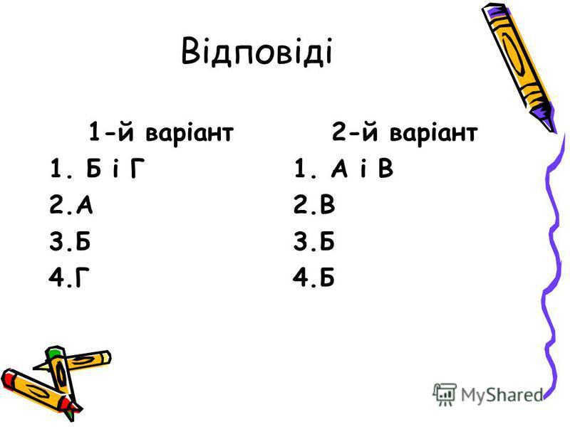 Відповіді 1-й варіант 1. Б і Г 2.А 3.Б 4.Г 2-й варіант 1. А і В 2.В 3.Б 4.Б