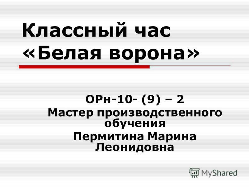 Классный час «Белая ворона» ОРн-10- (9) – 2 Мастер производственного обучения Пермитина Марина Леонидовна