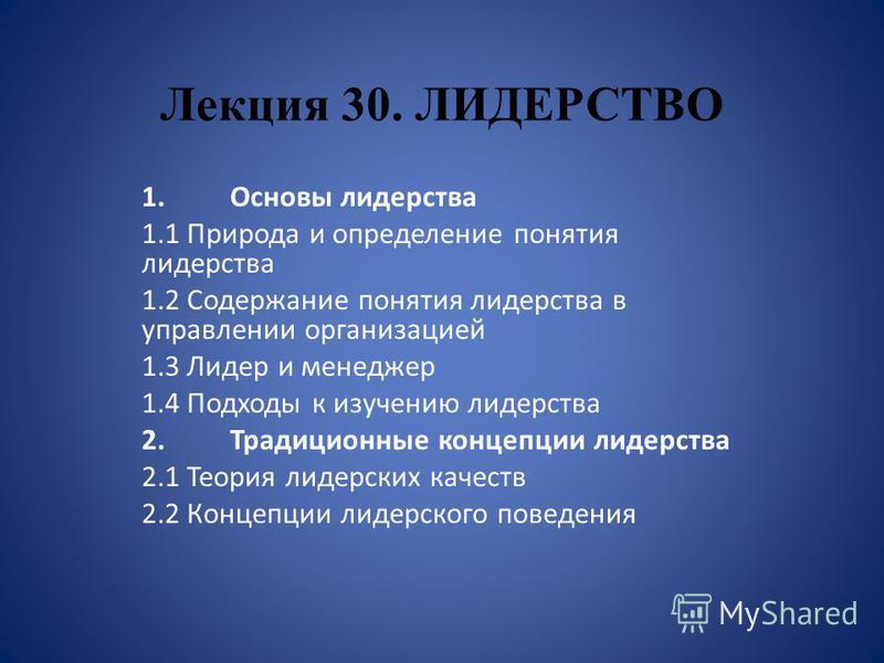 Лекция 30. ЛИДЕРСТВО 1. Основы лидерства 1.1 Природа и определение понятия лидерства 1.2 Содержание понятия лидерства в управлении организацией 1.3 Лидер и менеджер 1.4 Подходы к изучению лидерства 2. Традиционные концепции лидерства 2.1 Теория лидер