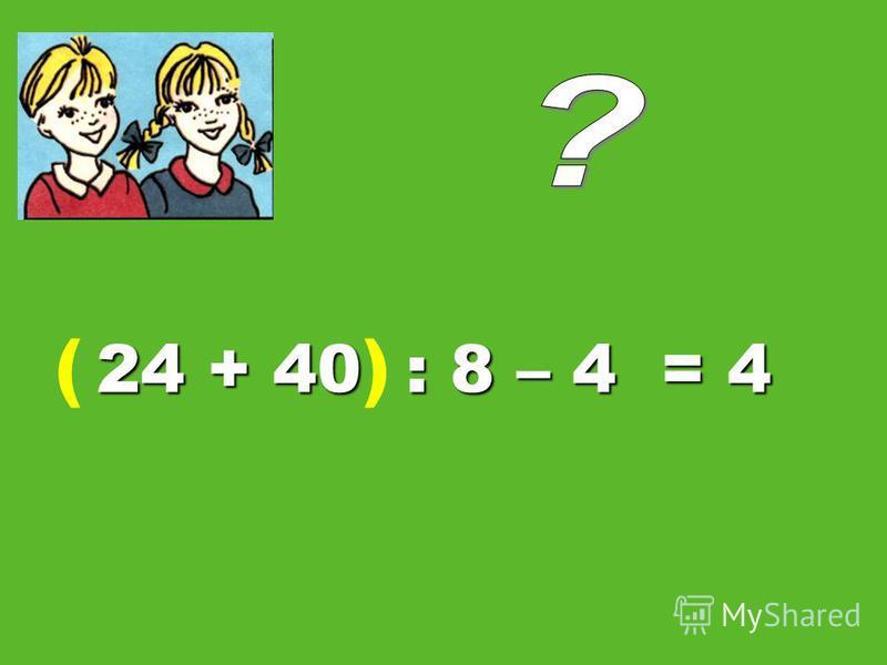 24 + 40 : 8 – 4 = 4 ()
