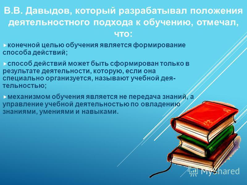 В.В. Давыдов, который разрабатывал положения деятельностного подхода к обучению, отмечал, что: конечной целью обучения является формирование способа действий; способ действий может быть сформирован только в результате деятельности, которую, если она