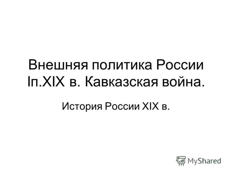 Внешняя политика России Iп.XIX в. Кавказская война. История России XIX в.
