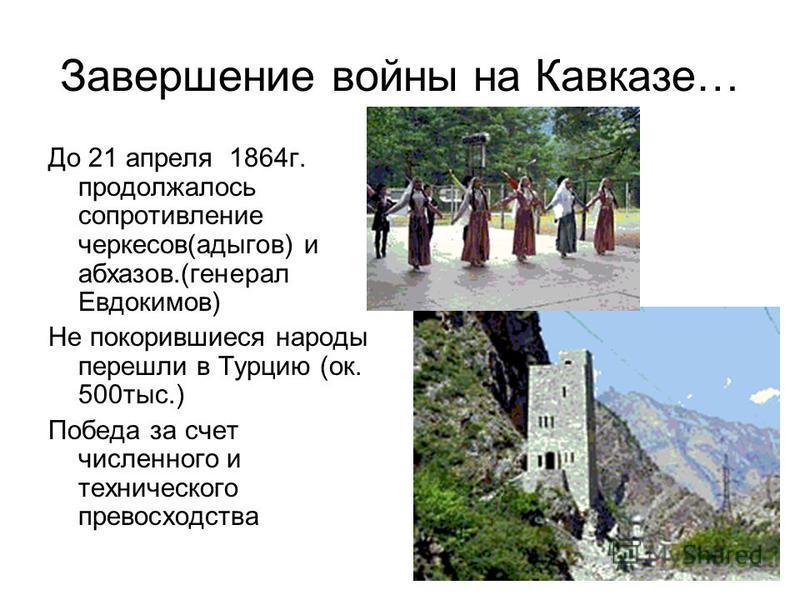 Завершение войны на Кавказе… До 21 апреля 1864 г. продолжалось сопротивление черкесов(адыгов) и абхазов.(генерал Евдокимов) Не покорившиеся народы перешли в Турцию (ок. 500 тыс.) Победа за счет численного и технического превосходства