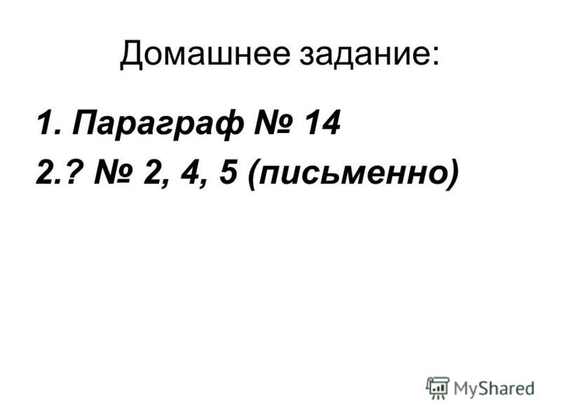 Домашнее задание: 1. Параграф 14 2.? 2, 4, 5 (письменно)