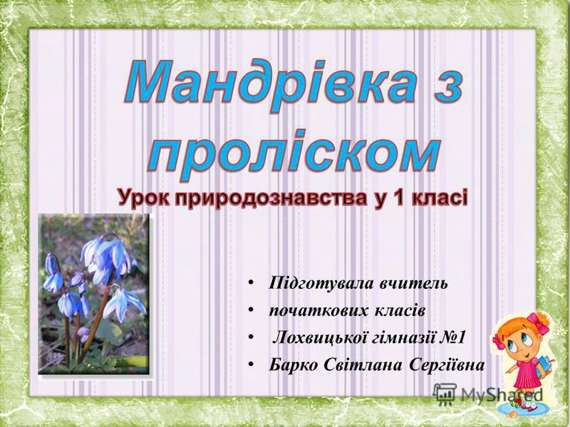 Підготувала вчитель початкових класів Лохвицької гімназії 1 Барко Світлана Сергіївна